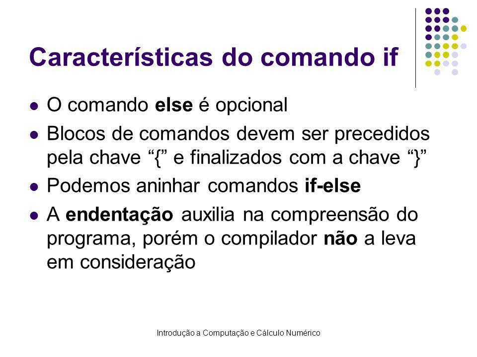 Introdução a Computação e Cálculo Numérico Características do comando if O comando else é opcional Blocos de comandos devem ser precedidos pela chave