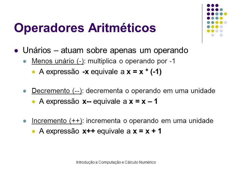 Introdução a Computação e Cálculo Numérico Operadores Aritméticos Unários – atuam sobre apenas um operando Menos unário (-): multiplica o operando por