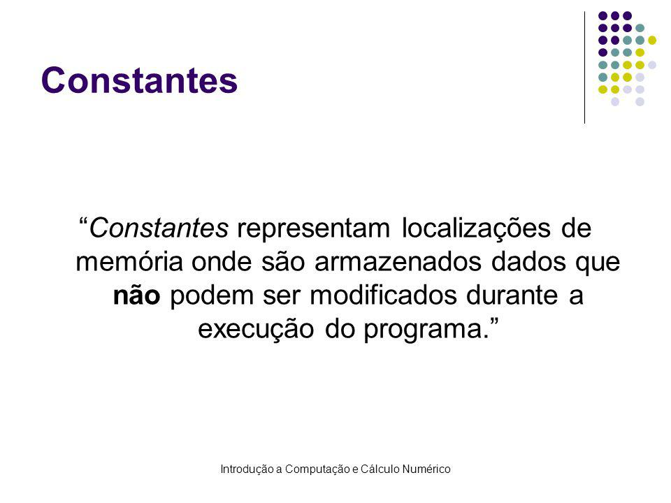 Introdução a Computação e Cálculo Numérico Constantes Constantes representam localizações de memória onde são armazenados dados que não podem ser modificados durante a execução do programa.