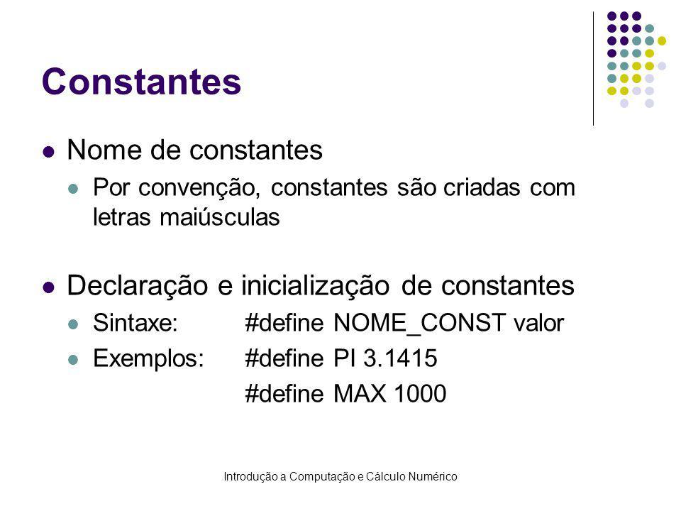 Introdução a Computação e Cálculo Numérico Constantes Nome de constantes Por convenção, constantes são criadas com letras maiúsculas Declaração e inicialização de constantes Sintaxe:#define NOME_CONST valor Exemplos:#define PI 3.1415 #define MAX 1000