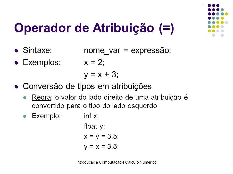 Introdução a Computação e Cálculo Numérico Operador de Atribuição (=) Sintaxe:nome_var = expressão; Exemplos:x = 2; y = x + 3; Conversão de tipos em atribuições Regra: o valor do lado direito de uma atribuição é convertido para o tipo do lado esquerdo Exemplo:int x; float y; x = y = 3.5; y = x = 3.5;