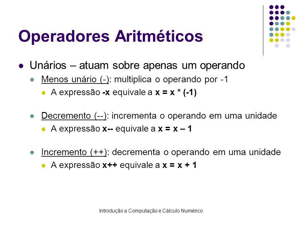 Introdução a Computação e Cálculo Numérico Operadores Aritméticos Unários – atuam sobre apenas um operando Menos unário (-): multiplica o operando por -1 A expressão -x equivale a x = x * (-1) Decremento (--): incrementa o operando em uma unidade A expressão x-- equivale a x = x – 1 Incremento (++): decrementa o operando em uma unidade A expressão x++ equivale a x = x + 1