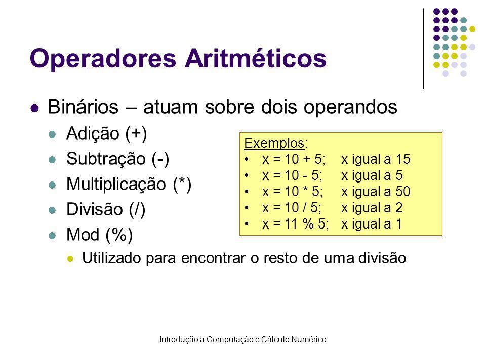 Introdução a Computação e Cálculo Numérico Operadores Aritméticos Binários – atuam sobre dois operandos Adição (+) Subtração (-) Multiplicação (*) Divisão (/) Mod (%) Utilizado para encontrar o resto de uma divisão Exemplos: x = 10 + 5;x igual a 15 x = 10 - 5; x igual a 5 x = 10 * 5; x igual a 50 x = 10 / 5; x igual a 2 x = 11 % 5; x igual a 1