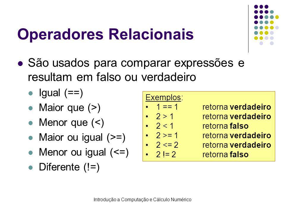 Introdução a Computação e Cálculo Numérico Operadores Relacionais São usados para comparar expressões e resultam em falso ou verdadeiro Igual (==) Maior que (>) Menor que (<) Maior ou igual (>=) Menor ou igual (<=) Diferente (!=) Exemplos: 1 == 1retorna verdadeiro 2 > 1retorna verdadeiro 2 < 1retorna falso 2 >= 1retorna verdadeiro 2 <= 2retorna verdadeiro 2 != 2retorna falso