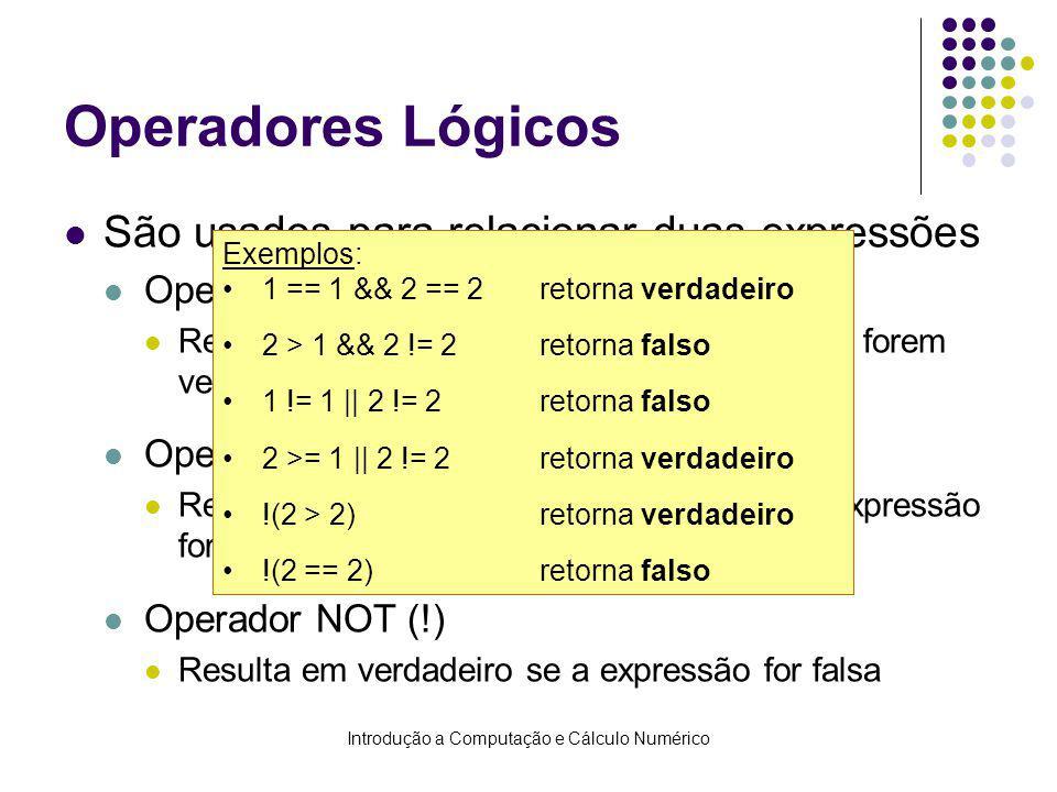 Introdução a Computação e Cálculo Numérico Operadores Lógicos São usados para relacionar duas expressões Operador AND (&&) Resulta em verdadeiro se ambas expressões forem verdadeiras Operador OR (  ) Resulta em verdadeiro se pelo menos uma expressão for verdadeira Operador NOT (!) Resulta em verdadeiro se a expressão for falsa Exemplos: 1 == 1 && 2 == 2retorna verdadeiro 2 > 1 && 2 != 2retorna falso 1 != 1    2 != 2retorna falso 2 >= 1    2 != 2retorna verdadeiro !(2 > 2)retorna verdadeiro !(2 == 2)retorna falso