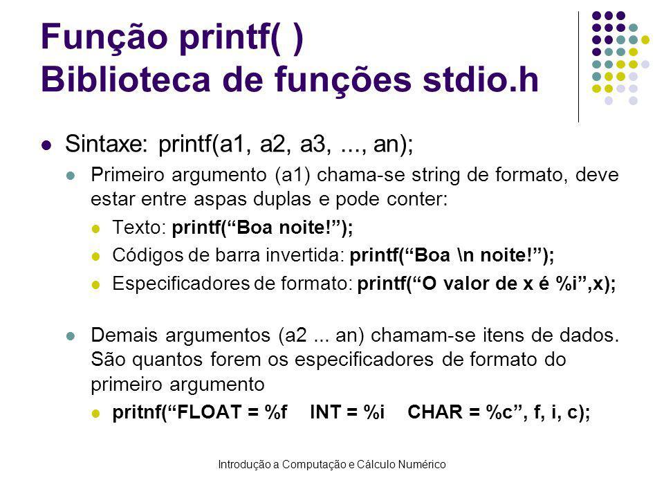 Introdução a Computação e Cálculo Numérico Função printf( ) Biblioteca de funções stdio.h Sintaxe: printf(a1, a2, a3,..., an); Primeiro argumento (a1) chama-se string de formato, deve estar entre aspas duplas e pode conter: Texto: printf(Boa noite!); Códigos de barra invertida: printf(Boa \n noite!); Especificadores de formato: printf(O valor de x é %i,x); Demais argumentos (a2...