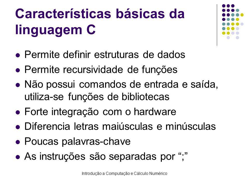 Introdução a Computação e Cálculo Numérico Características básicas da linguagem C Permite definir estruturas de dados Permite recursividade de funções