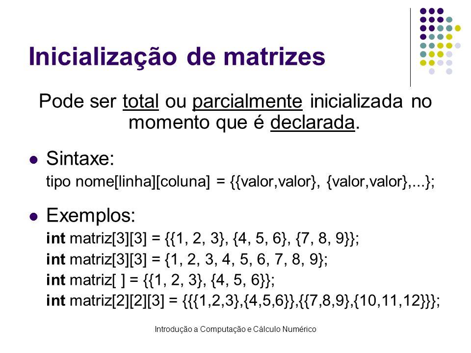 Introdução a Computação e Cálculo Numérico Inicialização de matrizes Pode ser total ou parcialmente inicializada no momento que é declarada. Sintaxe: