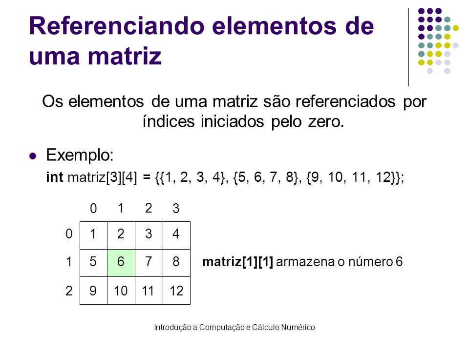 Introdução a Computação e Cálculo Numérico Referenciando elementos de uma matriz Os elementos de uma matriz são referenciados por índices iniciados pe