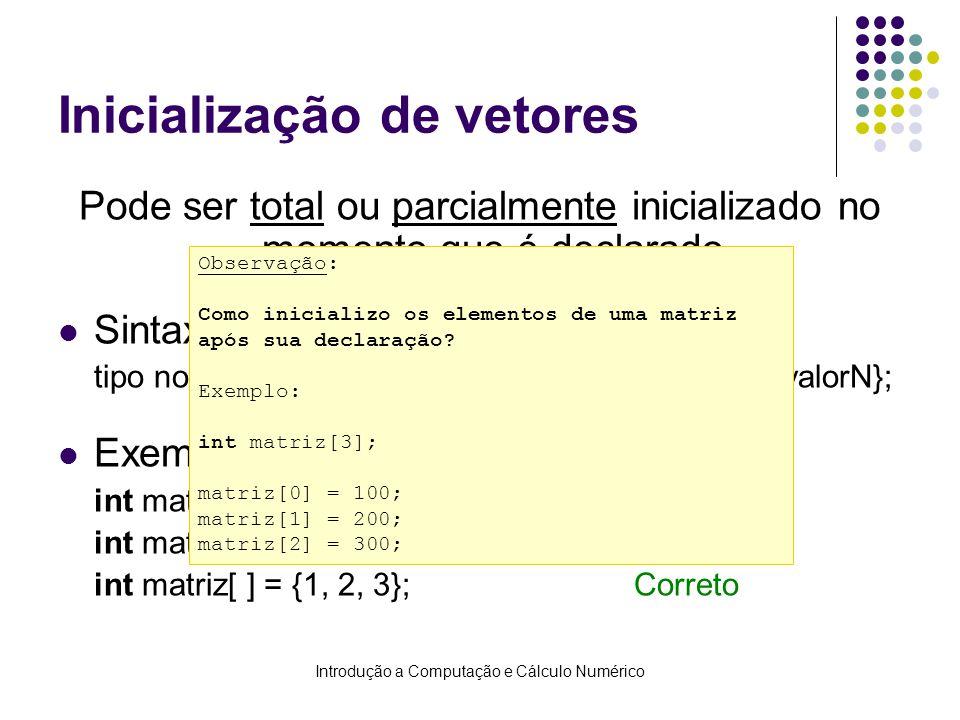 Introdução a Computação e Cálculo Numérico Inicialização de vetores Pode ser total ou parcialmente inicializado no momento que é declarado. Sintaxe: t