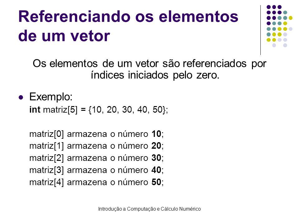 Introdução a Computação e Cálculo Numérico Armazenando e exibindo dados de um vetor Armazenando int i, matriz[10]; for(i=0; i<10; i++) { printf(Digite valor %i:, i); scanf(%i, &matriz[i]); } Exibindo int i, matriz[3] = {2, 4, 6}; for(i=0; i<3; i++) printf(Matriz[%i] = %i, i, matriz[i]); Podemos utilizar o for para nos auxiliar nessas tarefas.
