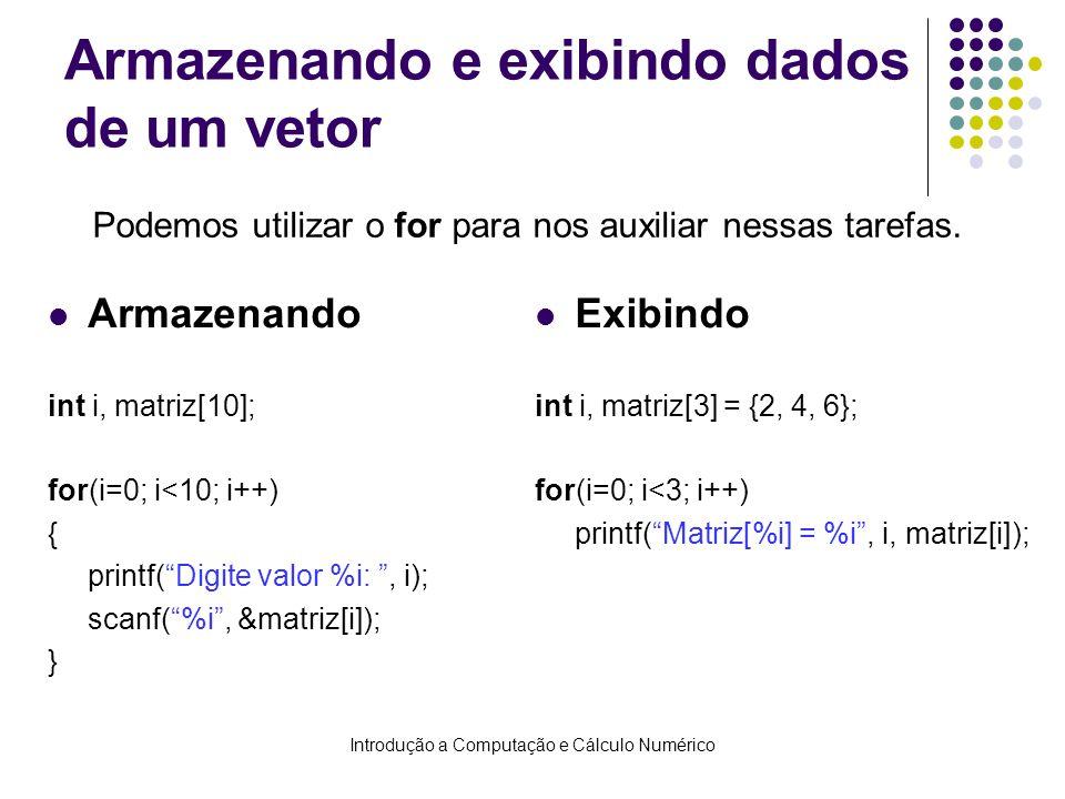 Introdução a Computação e Cálculo Numérico Armazenando e exibindo dados de um vetor Armazenando int i, matriz[10]; for(i=0; i<10; i++) { printf(Digite