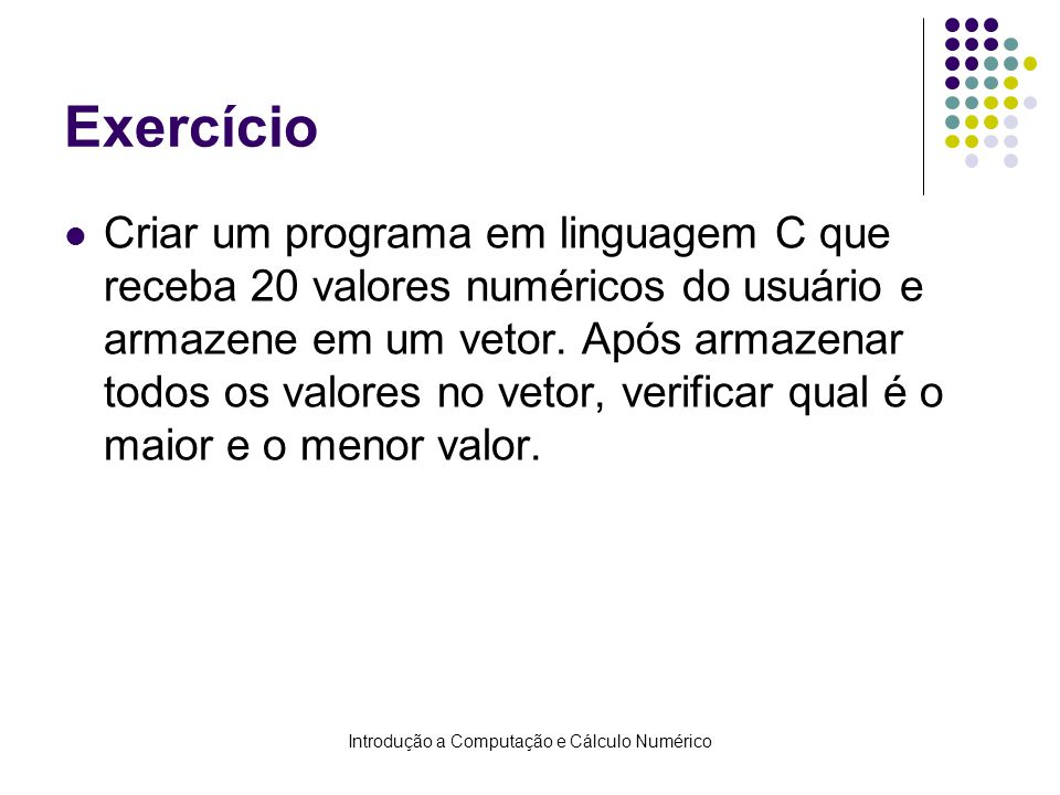 Introdução a Computação e Cálculo Numérico Exercício Criar um programa em linguagem C que receba 20 valores numéricos do usuário e armazene em um veto