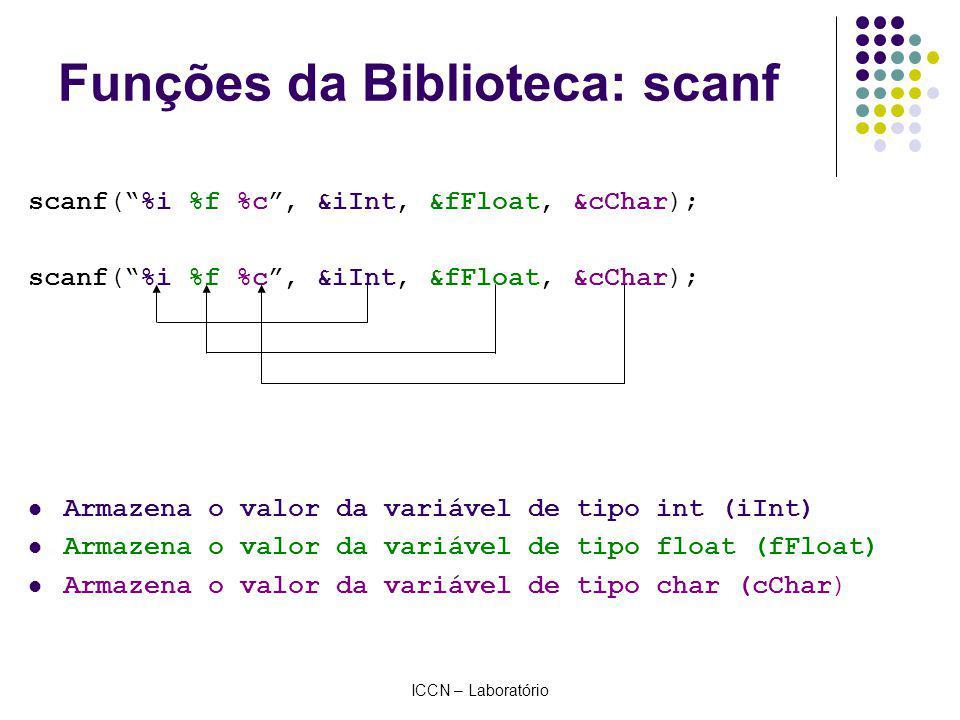ICCN – Laboratório Funções da Biblioteca: scanf scanf(%i %f %c, &iInt, &fFloat, &cChar); Armazena o valor da variável de tipo int (iInt) Armazena o valor da variável de tipo float (fFloat) Armazena o valor da variável de tipo char (cChar)