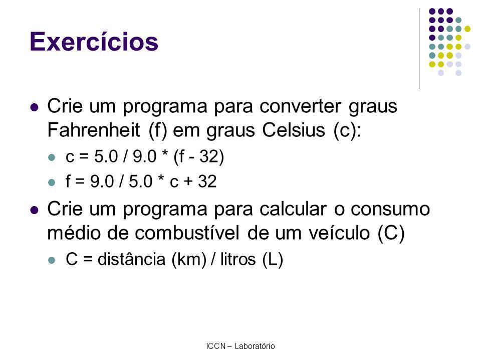 ICCN – Laboratório Exercícios Crie um programa para converter graus Fahrenheit (f) em graus Celsius (c): c = 5.0 / 9.0 * (f - 32) f = 9.0 / 5.0 * c + 32 Crie um programa para calcular o consumo médio de combustível de um veículo (C) C = distância (km) / litros (L)