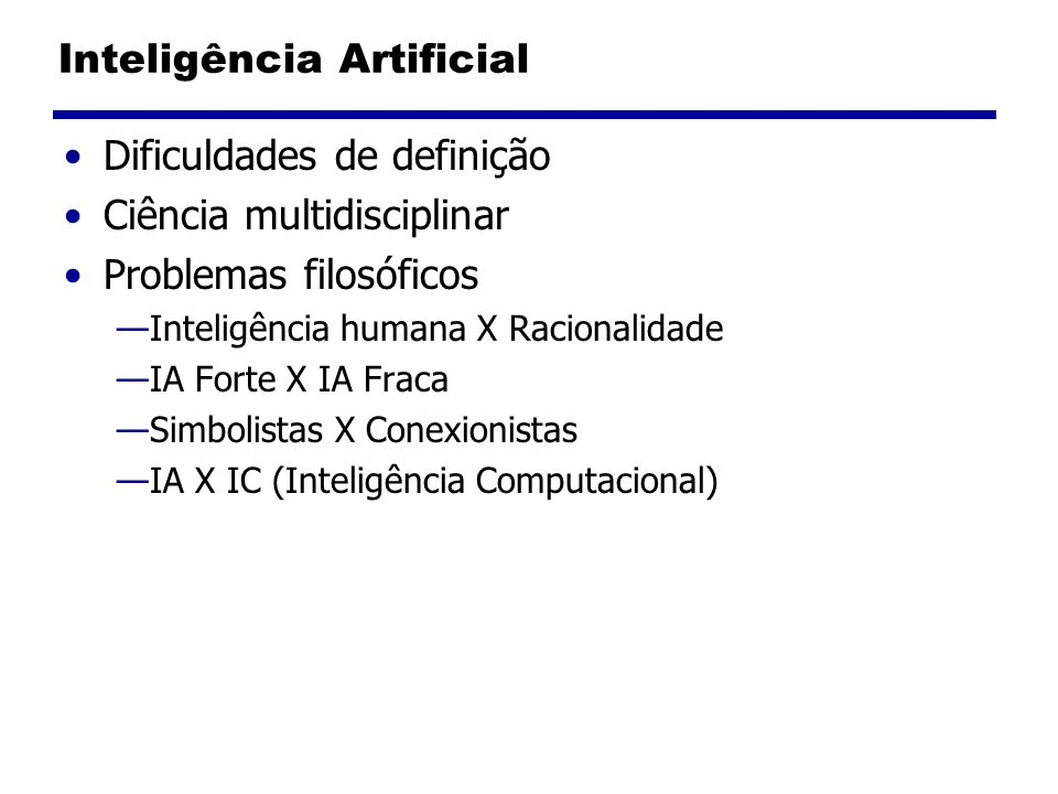Inteligência Artificial Dificuldades de definição Ciência multidisciplinar Problemas filosóficos Inteligência humana X Racionalidade IA Forte X IA Fra