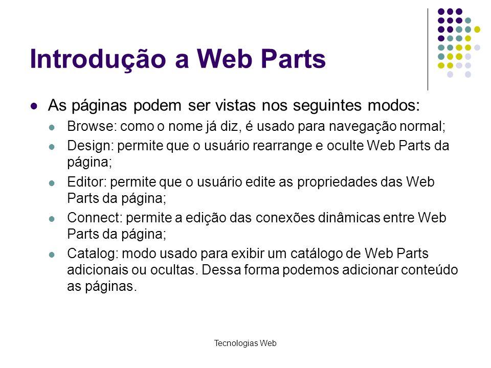 Tecnologias Web Introdução a Web Parts As páginas podem ser vistas nos seguintes modos: Browse: como o nome já diz, é usado para navegação normal; Design: permite que o usuário rearrange e oculte Web Parts da página; Editor: permite que o usuário edite as propriedades das Web Parts da página; Connect: permite a edição das conexões dinâmicas entre Web Parts da página; Catalog: modo usado para exibir um catálogo de Web Parts adicionais ou ocultas.