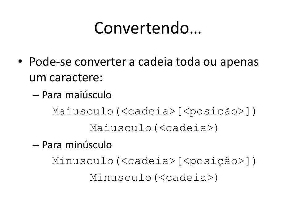 Convertendo… Pode-se converter a cadeia toda ou apenas um caractere: – Para maiúsculo Maiusculo( [ ]) Maiusculo( ) – Para minúsculo Minusculo( [ ]) Mi
