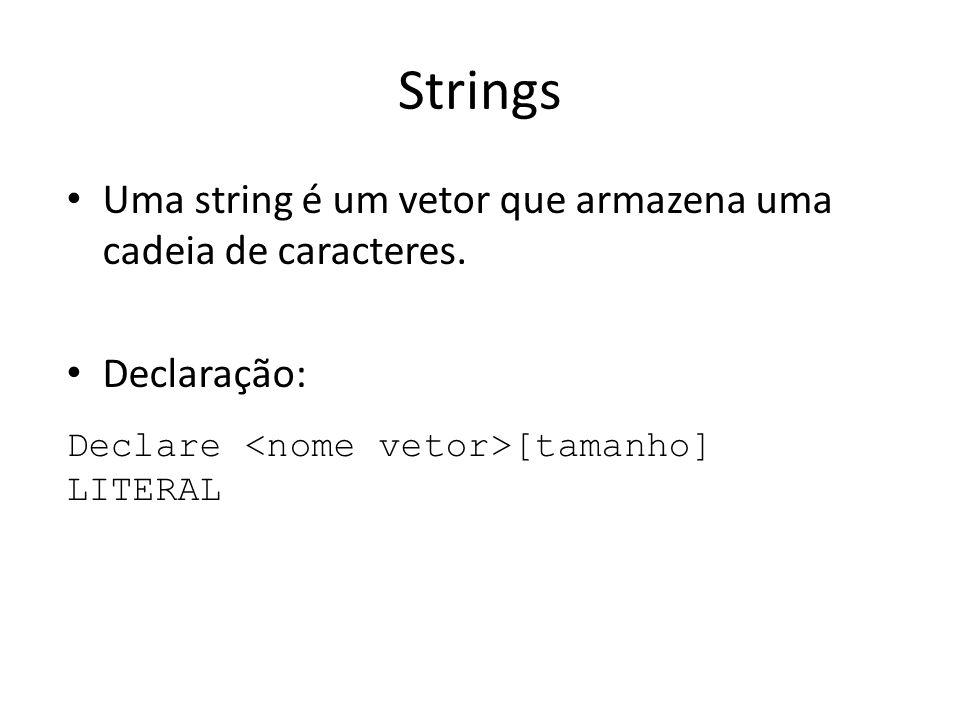 Strings Uma string é um vetor que armazena uma cadeia de caracteres. Declaração: Declare [tamanho] LITERAL