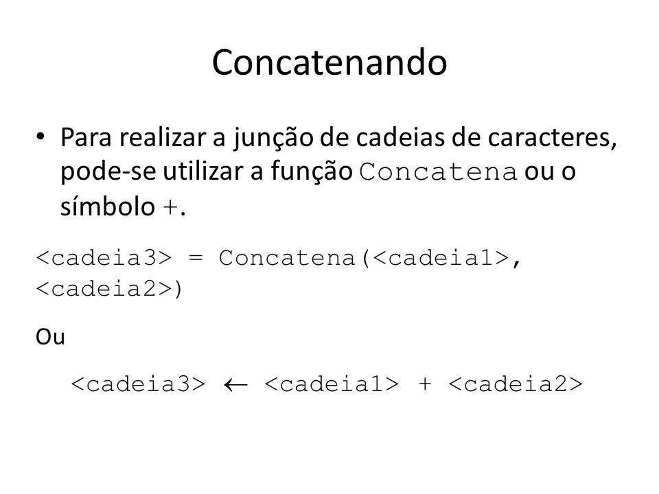 Concatenando Para realizar a junção de cadeias de caracteres, pode-se utilizar a função Concatena ou o símbolo +. = Concatena(, ) Ou +