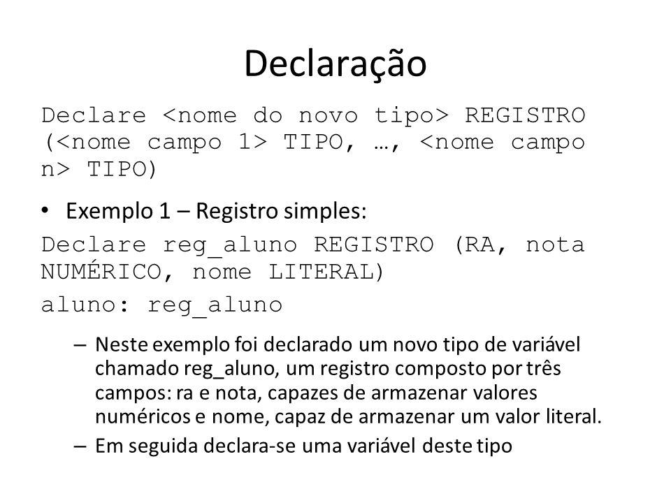 Declaração Declare REGISTRO ( TIPO, …, TIPO) Exemplo 1 – Registro simples: Declare reg_aluno REGISTRO (RA, nota NUMÉRICO, nome LITERAL) aluno: reg_alu