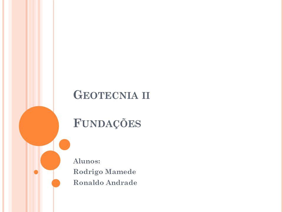 G EOTECNIA II F UNDAÇÕES Alunos: Rodrigo Mamede Ronaldo Andrade