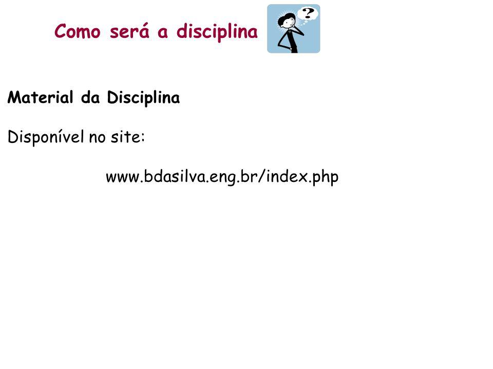Como será a disciplina Material da Disciplina Disponível no site: www.bdasilva.eng.br/index.php
