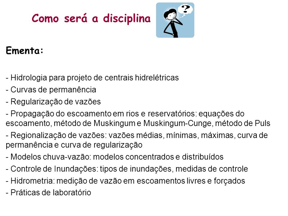 Como será a disciplina Ementa: - Hidrologia para projeto de centrais hidrelétricas - Curvas de permanência - Regularização de vazões - Propagação do e