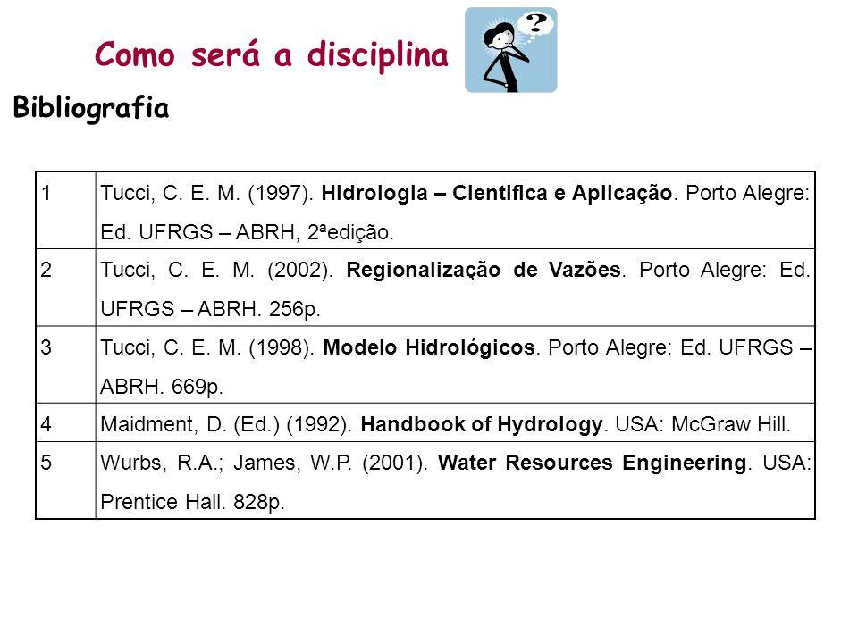 Como será a disciplina Bibliografia 1 Tucci, C. E. M. (1997). Hidrologia – Cientifica e Aplicação. Porto Alegre: Ed. UFRGS – ABRH, 2ªedição. 2 Tucci,