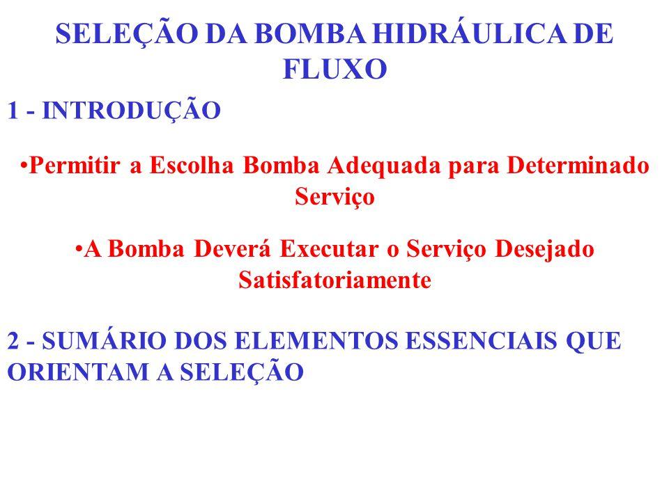 SELEÇÃO DA BOMBA HIDRÁULICA DE FLUXO 1 - INTRODUÇÃO Permitir a Escolha Bomba Adequada para Determinado Serviço A Bomba Deverá Executar o Serviço Desej