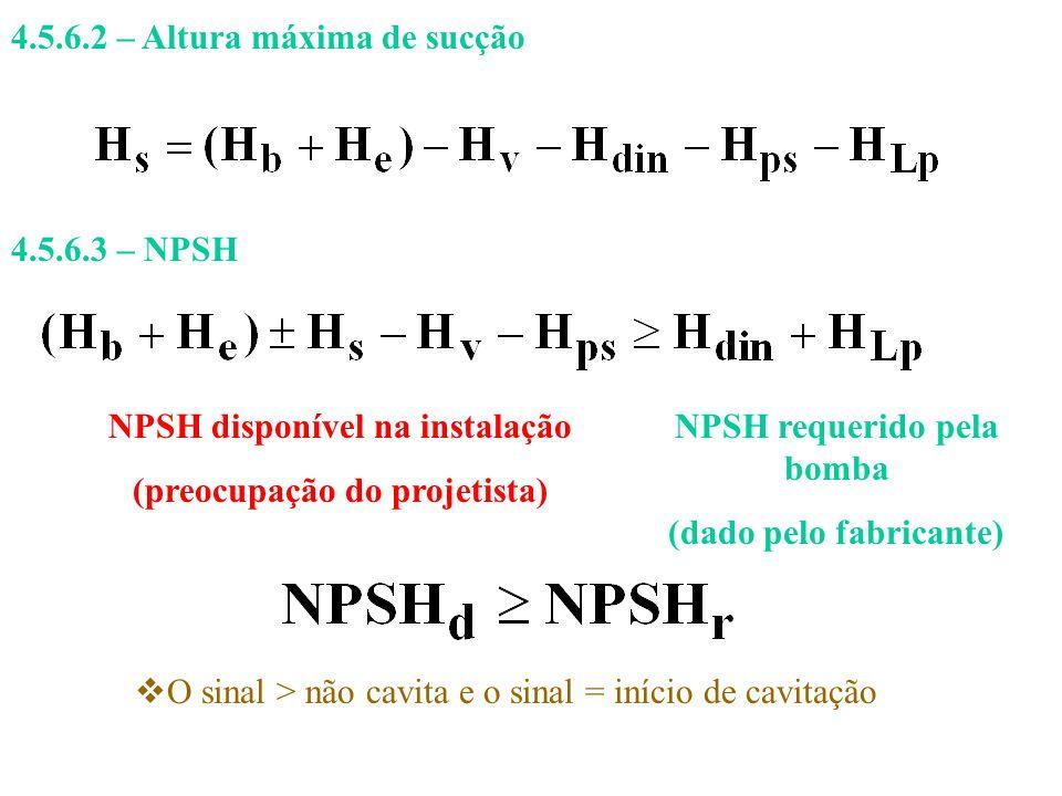 4.5.6.2 – Altura máxima de sucção 4.5.6.3 – NPSH NPSH disponível na instalação (preocupação do projetista) NPSH requerido pela bomba (dado pelo fabric