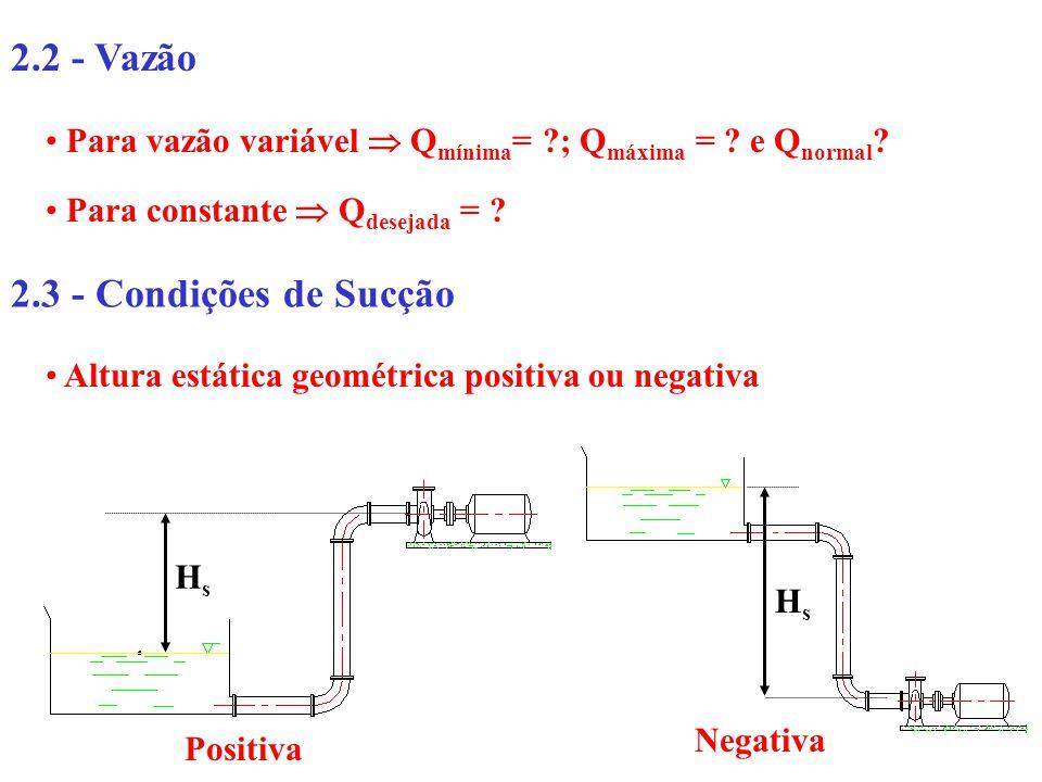 2.2 - Vazão Para vazão variável Q mínima = ?; Q máxima = ? e Q normal ? Para constante Q desejada = ? 2.3 - Condições de Sucção Altura estática geomét