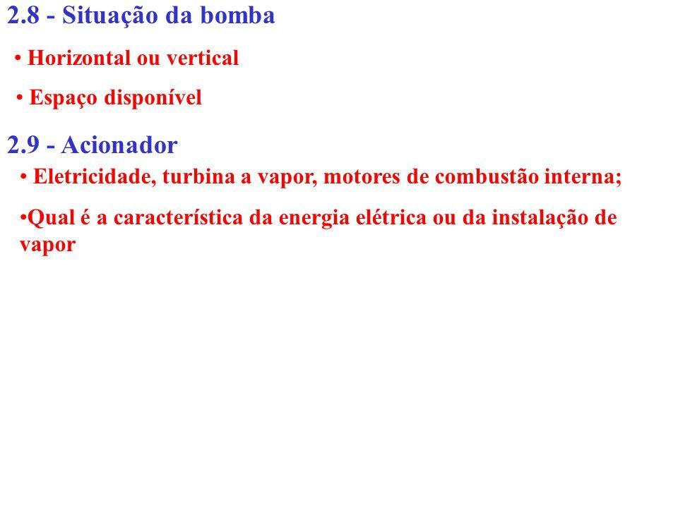 2.9 - Acionador 2.8 - Situação da bomba Horizontal ou vertical Espaço disponível Eletricidade, turbina a vapor, motores de combustão interna; Qual é a