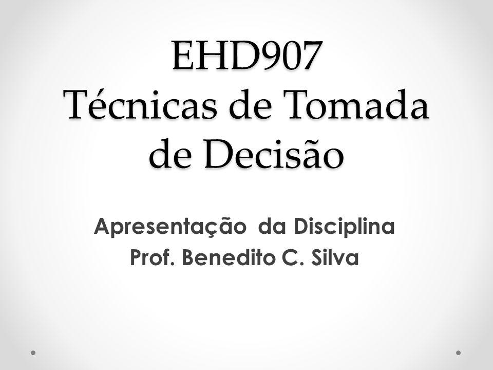 EHD907 Técnicas de Tomada de Decisão Apresentação da Disciplina Prof. Benedito C. Silva