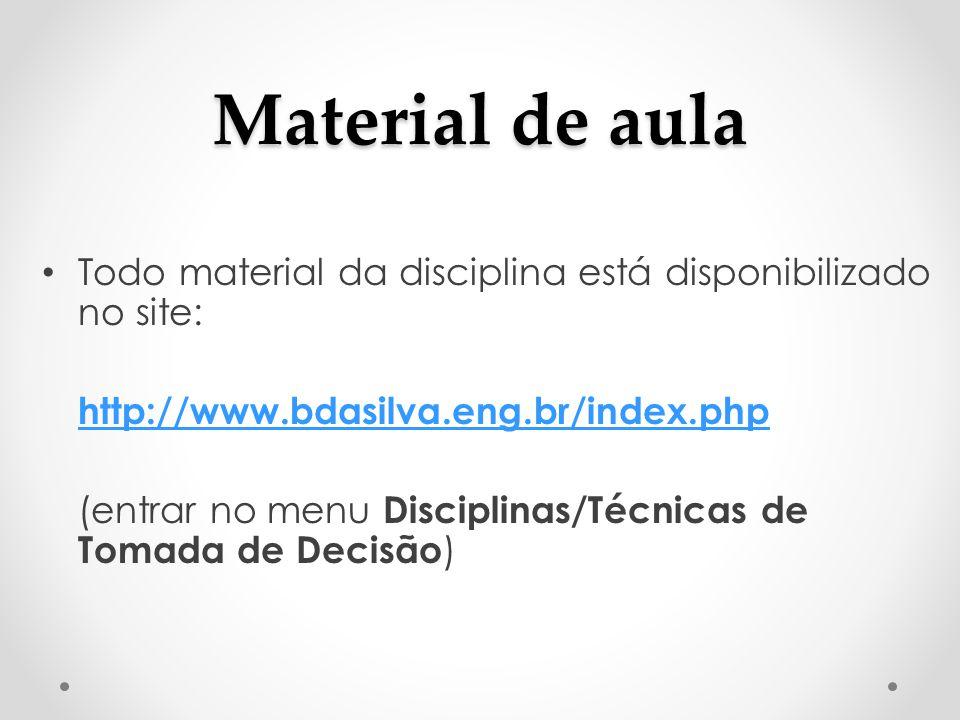 Material de aula Todo material da disciplina está disponibilizado no site: http://www.bdasilva.eng.br/index.php (entrar no menu Disciplinas/Técnicas de Tomada de Decisão )
