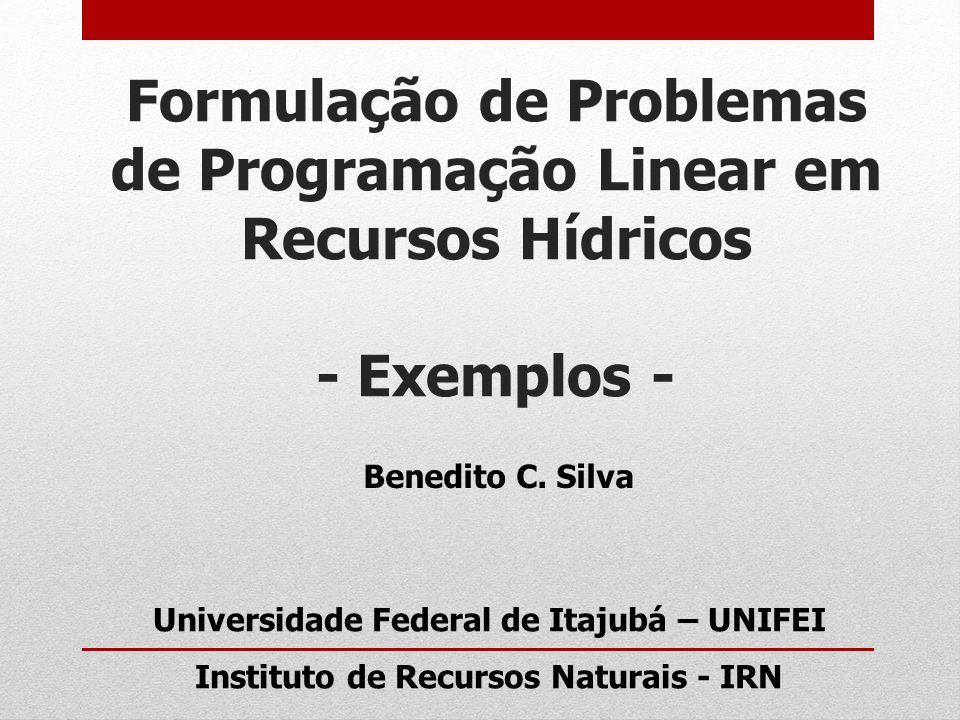 Formulação de Problemas de Programação Linear em Recursos Hídricos - Exemplos - Benedito C. Silva Universidade Federal de Itajubá – UNIFEI Instituto d