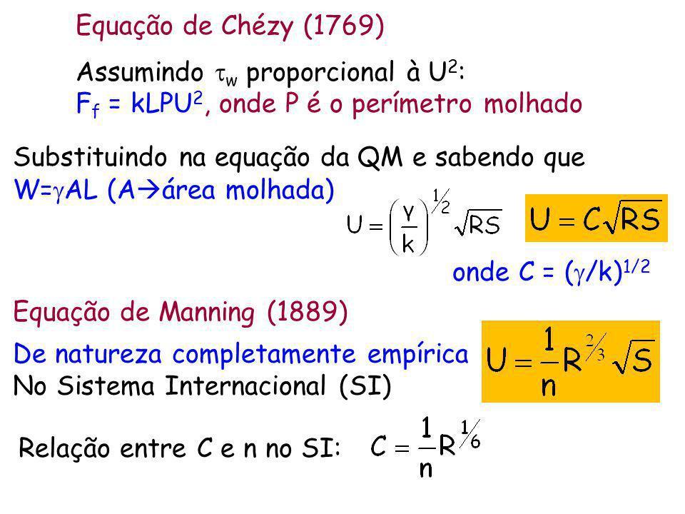 Assumindo w proporcional à U 2 : F f = kLPU 2, onde P é o perímetro molhado Equação de Chézy (1769) Substituindo na equação da QM e sabendo que W= AL