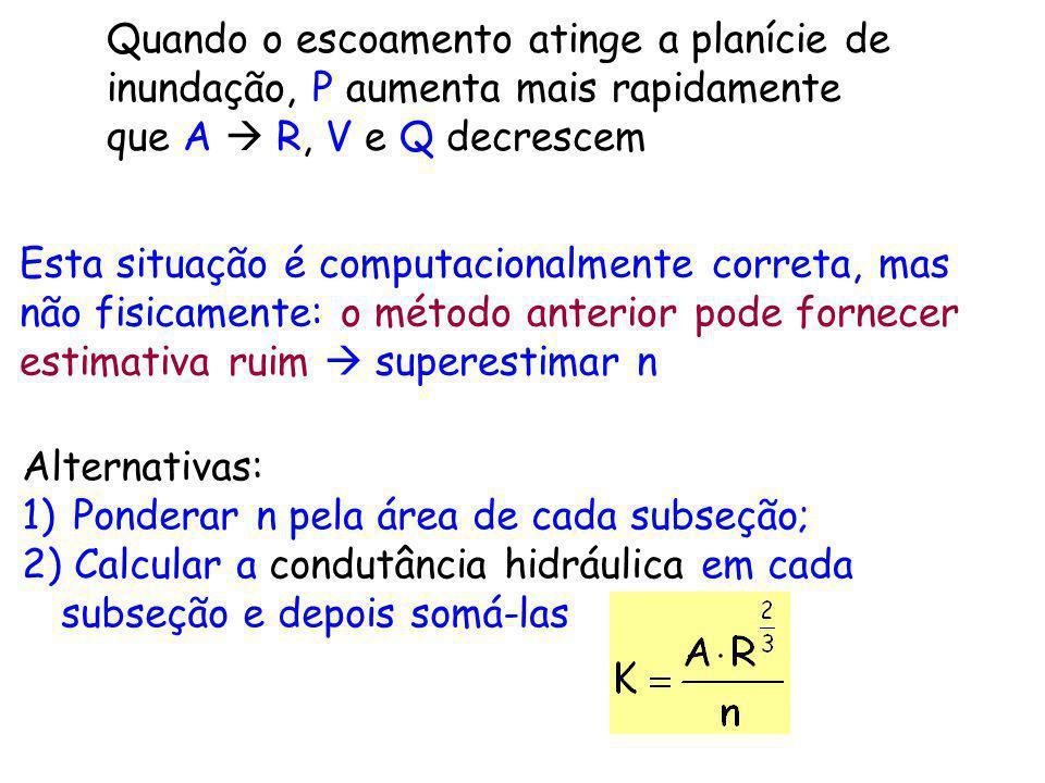 Quando o escoamento atinge a planície de inundação, P aumenta mais rapidamente que A R, V e Q decrescem Alternativas: 1) Ponderar n pela área de cada