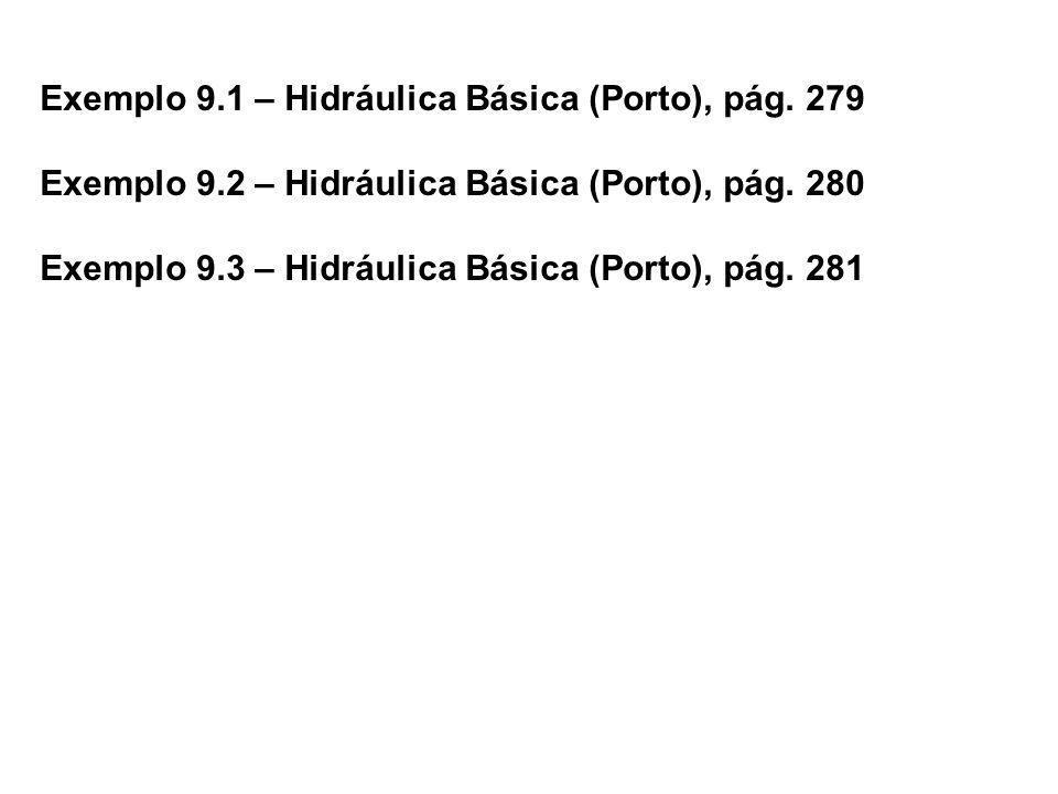 Exemplo 9.1 – Hidráulica Básica (Porto), pág. 279 Exemplo 9.2 – Hidráulica Básica (Porto), pág. 280 Exemplo 9.3 – Hidráulica Básica (Porto), pág. 281