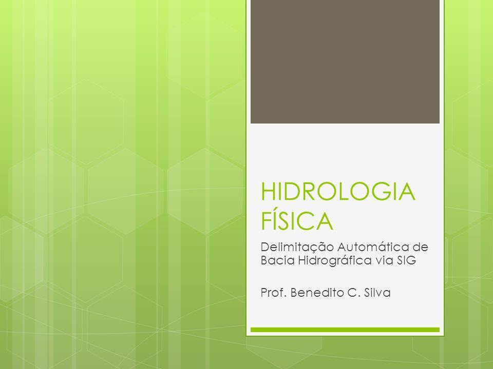 HIDROLOGIA FÍSICA Delimitação Automática de Bacia Hidrográfica via SIG Prof. Benedito C. Silva