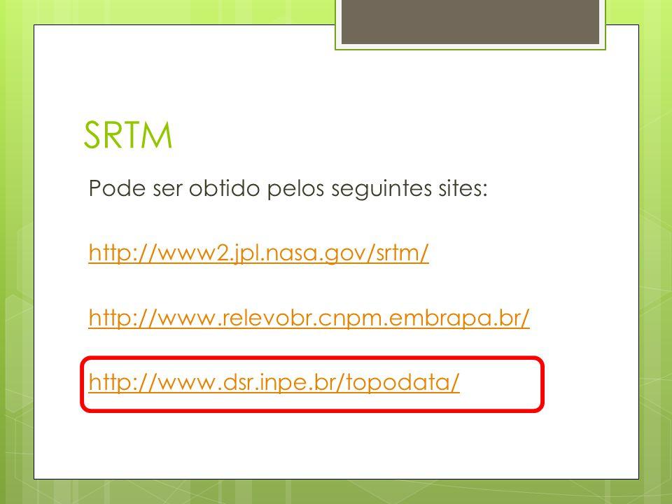 SRTM Pode ser obtido pelos seguintes sites: http://www2.jpl.nasa.gov/srtm/ http://www.relevobr.cnpm.embrapa.br/ http://www.dsr.inpe.br/topodata/