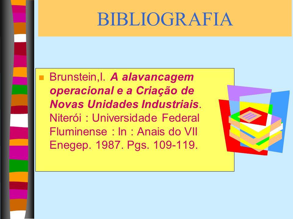 BIBLIOGRAFIA n Brunstein,I. A alavancagem operacional e a Criação de Novas Unidades Industriais. Niterói : Universidade Federal Fluminense : In : Anai