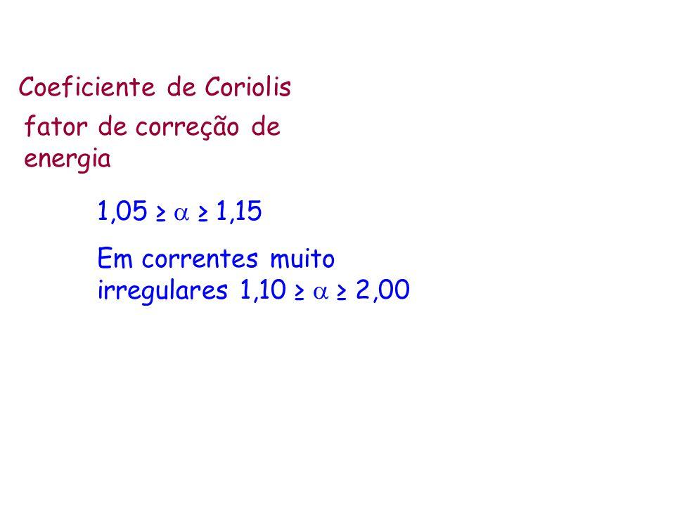 Coeficiente de Coriolis fator de correção de energia 1,05 1,15 Em correntes muito irregulares 1,10 2,00