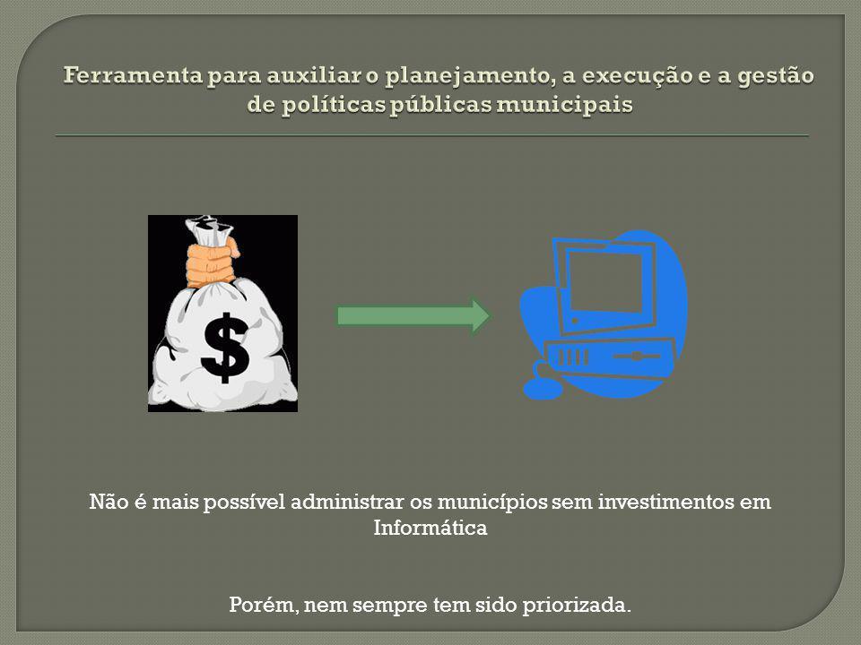 Não é mais possível administrar os municípios sem investimentos em Informática Porém, nem sempre tem sido priorizada.
