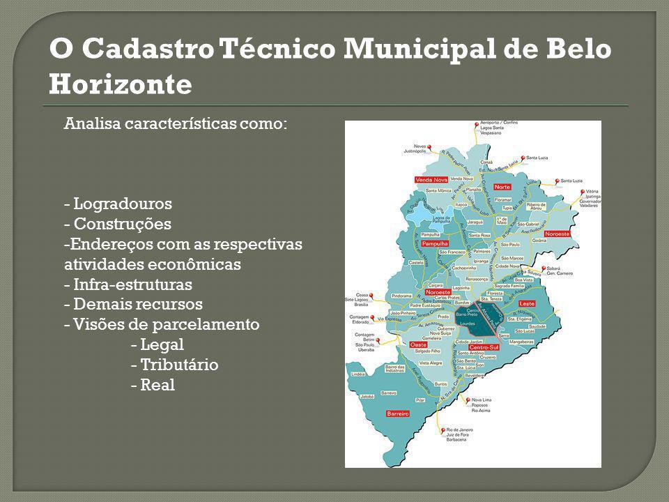 O Cadastro Técnico Municipal de Belo Horizonte Analisa características como: - Logradouros - Construções -Endereços com as respectivas atividades econômicas - Infra-estruturas - Demais recursos - Visões de parcelamento - Legal - Tributário - Real