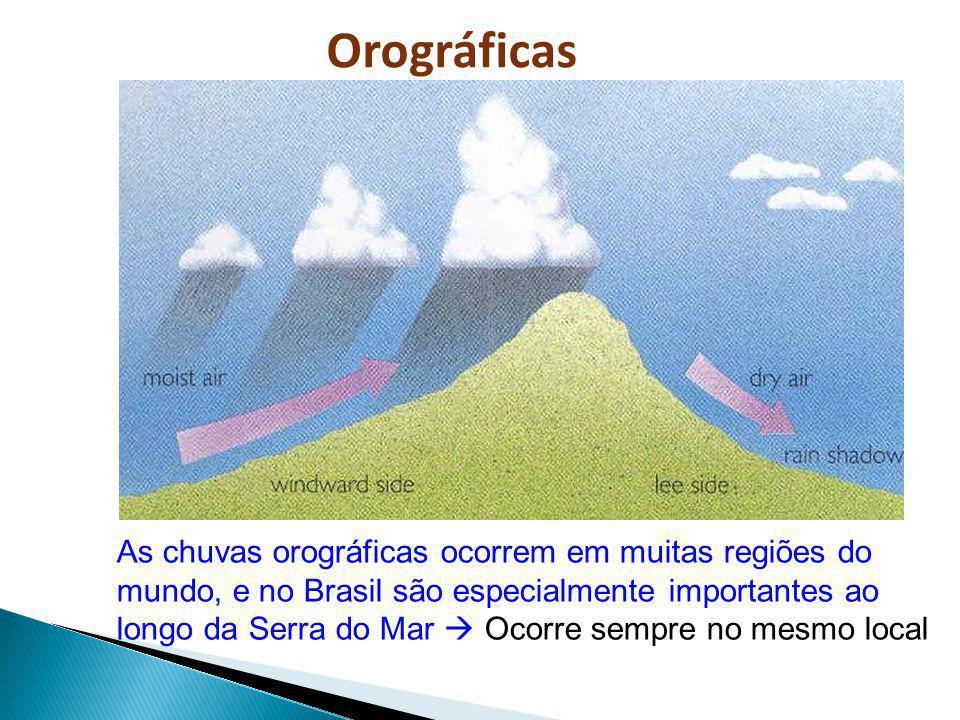 As chuvas orográficas ocorrem em muitas regiões do mundo, e no Brasil são especialmente importantes ao longo da Serra do Mar Ocorre sempre no mesmo lo