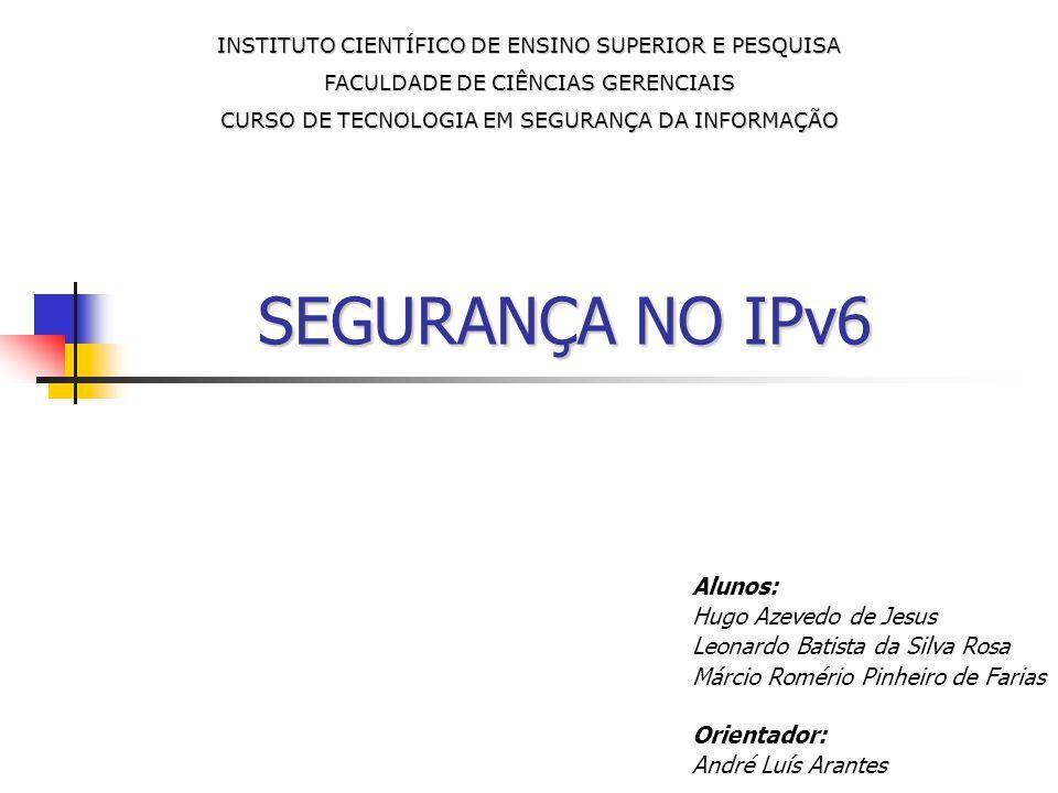 SEGURANÇA NO IPv6 Alunos: Hugo Azevedo de Jesus Leonardo Batista da Silva Rosa Márcio Romério Pinheiro de Farias Orientador: André Luís Arantes INSTIT