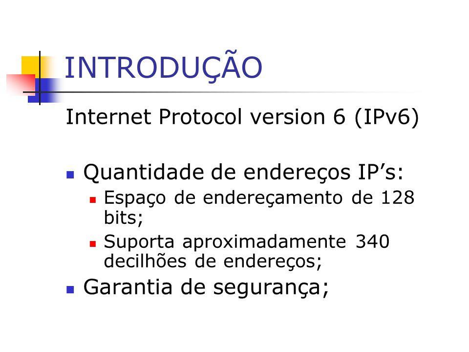 INTRODUÇÃO Internet Protocol version 6 (IPv6) Quantidade de endereços IPs: Espaço de endereçamento de 128 bits; Suporta aproximadamente 340 decilhões