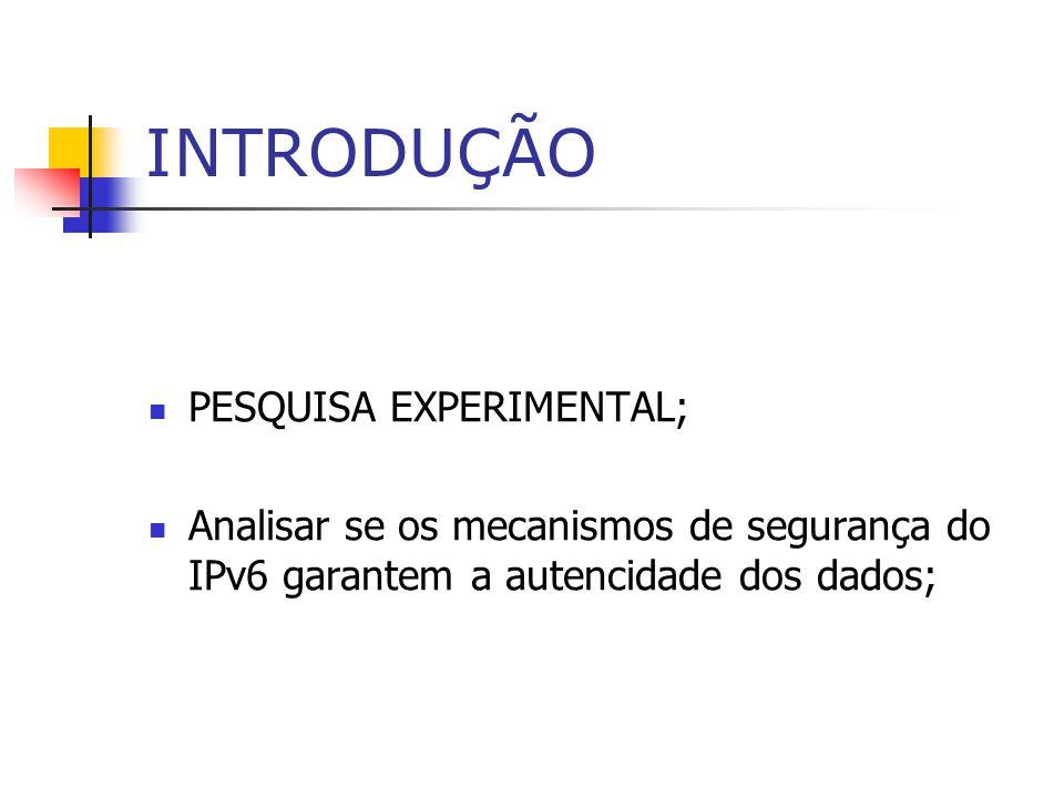 INTRODUÇÃO PESQUISA EXPERIMENTAL; Analisar se os mecanismos de segurança do IPv6 garantem a autencidade dos dados;