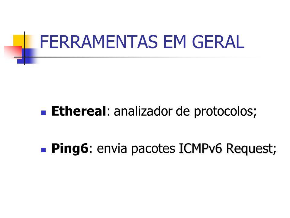 FERRAMENTAS EM GERAL Ethereal: analizador de protocolos; ICMPv6 Request Ping6: envia pacotes ICMPv6 Request;